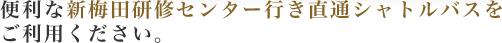 便利な新梅田研修センター大阪行き直通シャトルバスをご利用ください。